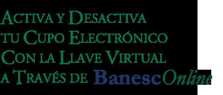 Muy pronto Podrás activar y desactivar tu cupo electrónico con la llave virtual a través de BanescOnline